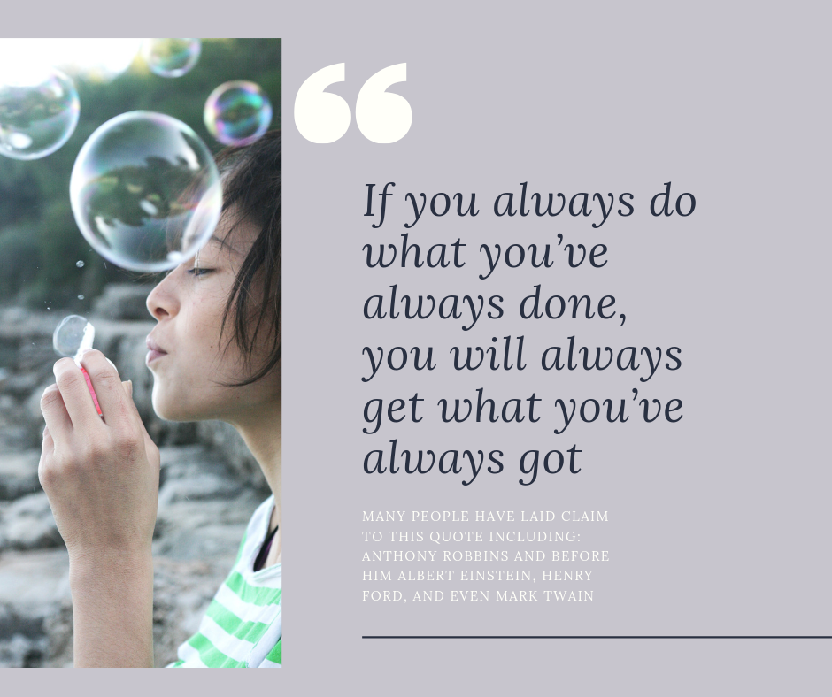 """If you always do what you've always done, you will always get what you've always got"""
